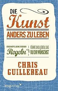 Die Kunst, anders zu leben: Erschaffe deine eigenen Regeln und führe das Leben, das du dir wünschst (German Edition)