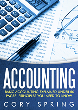 Accounting: Basic Accounting Explained Under 50 Pages: Principles You Need To Know: Accounting Principles & Accounting Made Simple For Small Business; ... For Small Businesses; Accounting 101)
