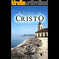 A Igreja de Cristo: Um Tratado sobre a Natureza, Poderes, Ordenanças, Disciplina e Governo da Igreja Cristã (VOLUMES 1 e 2)