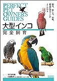 大型インコ完全飼育:飼育、接し方、品種、健康管理のことがよくわかる (Perfect Pet Owner's Guides)