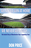 We Never Win At Home, We Never Win Away: The Inside Story of Manchester City's Legendary Fans