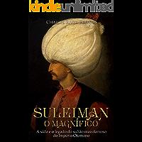 Suleiman, o Magnífico:A vida e o legado do sultão mais famoso do Império Otomano