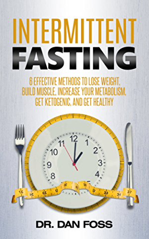 Intermittent Fasting: 6 Effective Methods to Lose Weight; Build Muscle; Increase Your Metabolism; Get Ketogenic; and Get Healthy