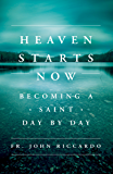 Heaven Starts Now: Becoming a Saint Day by Day