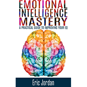 Emotional Intelligence: Mastery - A Practical Guide To Improving Your EQ (Social Skills, Business Skills, Success…