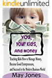 You, Your Kids and Money: Teaching Kids How to Manage Money, Become Good Entrepreneurs and Succeed in the Modern Business World
