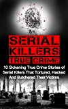 Serial Killers True Crime: 10 Sickening True Crime Stories Of Serial Killers That Tortured, Hacked And Butchered Their Victims (Cold Cases)