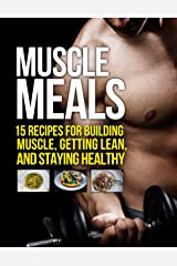 Muscle Meals: 15 Recipes for Building Muscle, Getting Lean, and Staying Healthy (The Build Muscle, Get Lean, and Stay Healthy Series) Kindle Edition
