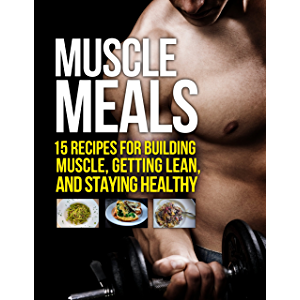 Muscle Meals: 15 Recipes for Building Muscle, Getting Lean, and Staying Healthy (The Build Muscle, Get Lean, and Stay…
