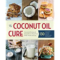 The Coconut Oil Cure: Essential Recipes and Remedies to Heal Your Body Inside and...