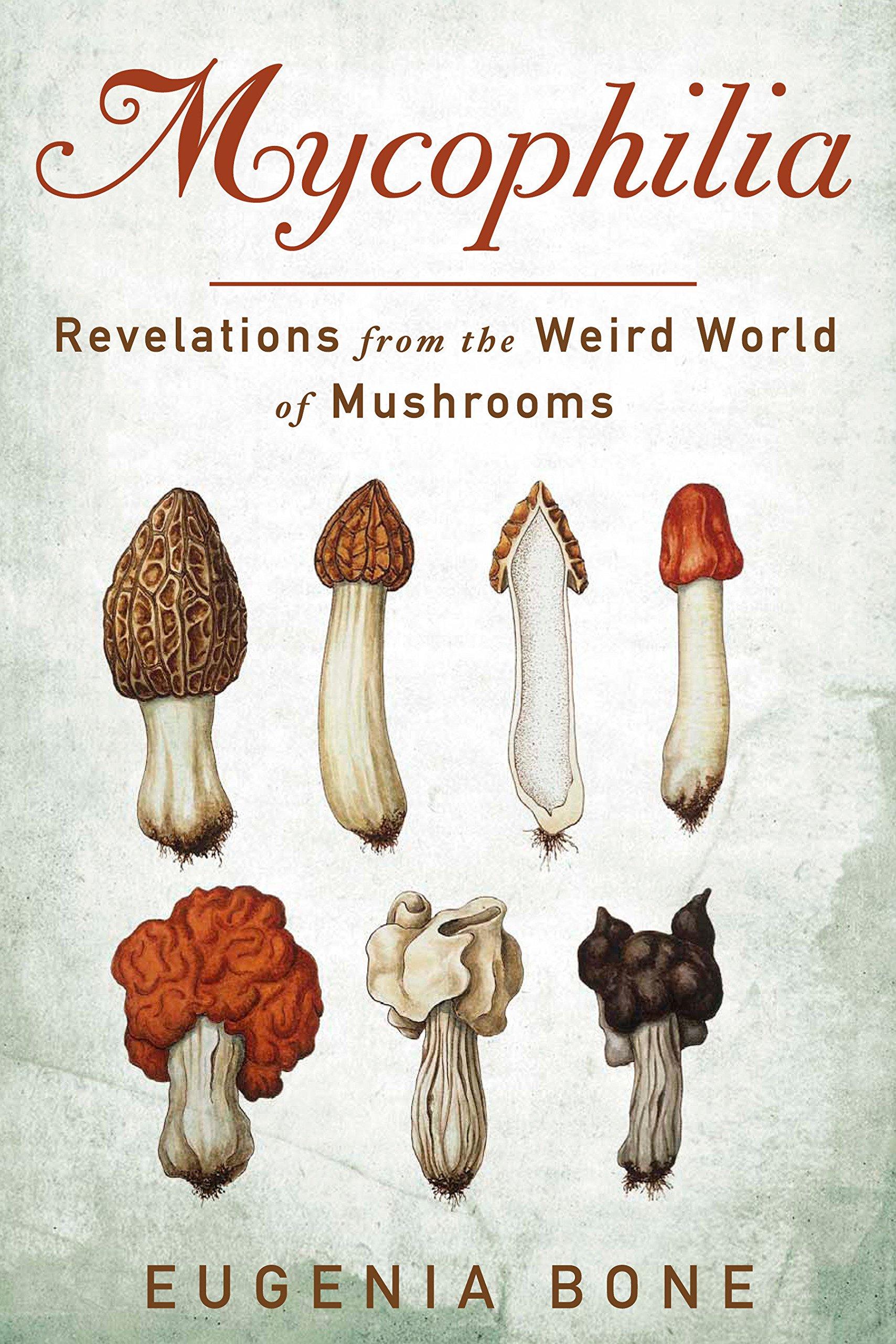 Mycophilia: Revelations from the Weird World of Mushrooms: Eugenia Bone:  9781609619879: Amazon.com: Books