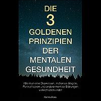 Die 3 Goldenen Prinzipien der Mentalen Gesundheit: Wie man eine Depression, irrationale Ängste, Panikattacken und andere Krisen wirklich überwindet (German Edition)