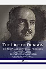 The Life of Reason or, The Phases of Human Progress: All Five Volumes – Complete and Unabridged Kindle Edition