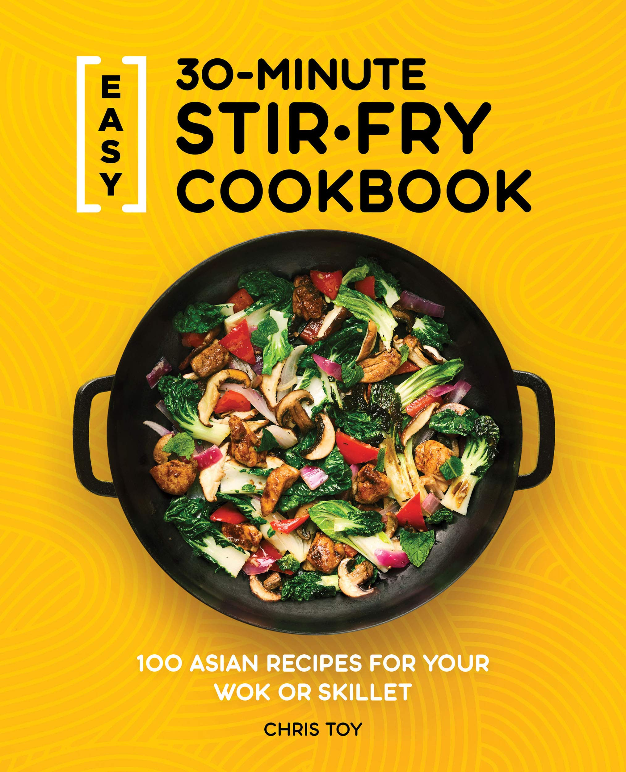 Easy 30 Minute Stir Fry Cookbook 100 Asian Recipes For Your Wok Or Skillet Toy Chris 9781647397807 Amazon Com Books