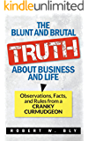 The Blunt and Brutal Truth About Business and Life: Observations, Facts, and Rules from a Cranky Curmudgeon