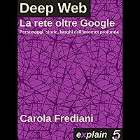 Deep Web - La rete oltre Google: Personaggi, storie e luoghi dell'internet profonda