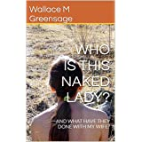 WHO IS THIS NAKED LADY?: AND WHAT HAVE THEY DONE WITH MY WIFE? (NEW ALBION NATURIST-THEMED FICTION Book 1)