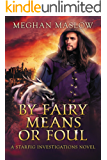 By Fairy Means or Foul: A Starfig Investigations Novel