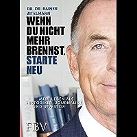Wenn Du nicht mehr brennst, starte neu!: Mein Leben als Historiker, Journalist und Investor (German Edition)
