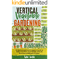 Vertical Vegetable Gardening : The Ultimate and Complete Guide For Beginners to Discover the Benefits to Grow Flowers…