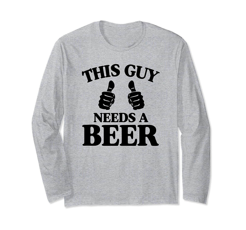 This Guy Needs A Beer Long Sleeve T-Shirt Men Women Teens-Awarplus