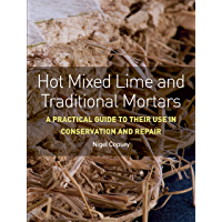 Hot Mixed Lime and Traditional Mortars: A Practical Guide to Their Use in Conservation and Repair