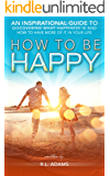 How to be Happy - An Inspirational Guide to Discovering what Happiness is and How to Have More of it in your Life (Inspirational Books Series Book 5)