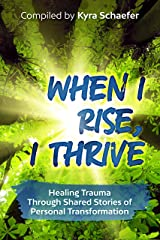 When I Rise, I Thrive: Healing Trauma Through Shared Stories Of Personal Transformation Kindle Edition