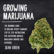 Growing Marijuana: The Beginner Guide to Growing Potent Cannabis: Step by Step Instructions for Cultivating Medical Marijuana