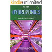 Hydroponics: A Step-By-Step Guide for Beginners for Getting Started with Hydroponics and Create Your Own System at Home. Improve Your Gardening Skills ... (hydroponics at home) (English Edition)