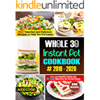 WHOLE 30 INSTANT POT COOKBOOK #2019-2020: 600 Selected and Delicious Recipes to Help You Succeed :Fast and Healthy Meals with 30-Day Meal Plan for Whole Family