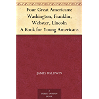 Four Great Americans: Washington, Franklin, Webster, Lincoln A Book for Young Americans (English Edition)