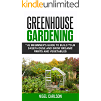 Greenhouse Gardening: The Beginner's Guide to Build Your Greenhouse and Grow Organic Fruits and Vegetables