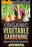 Organic Vegetable Gardening: A Beginner's Guide to Growing Vegetables