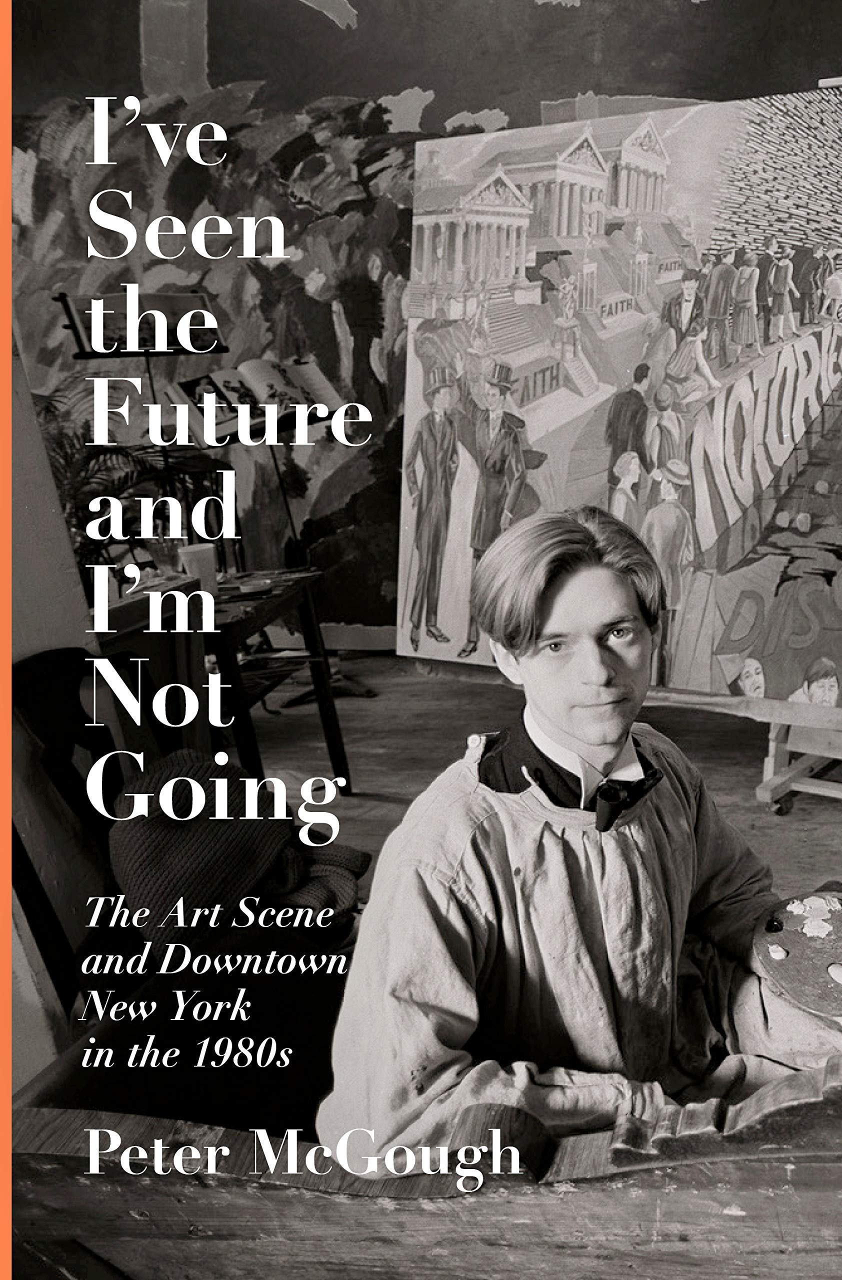 I've Seen the Future and I'm Not Going: The Art Scene and Downtown New York in the 1980s by Pantheon