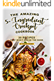 The Amazing 5- Ingredient Crockpot Cookbook: 30 Recipes That Won't Break the Bank