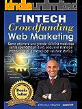 Fintech, Crowdfunding, Web Marketing (Edizione Integrale): Come ottenere una grande visibilità mediatica senza spendere un euro, acquisire strategie imprenditoriali e metodi per valutare startup