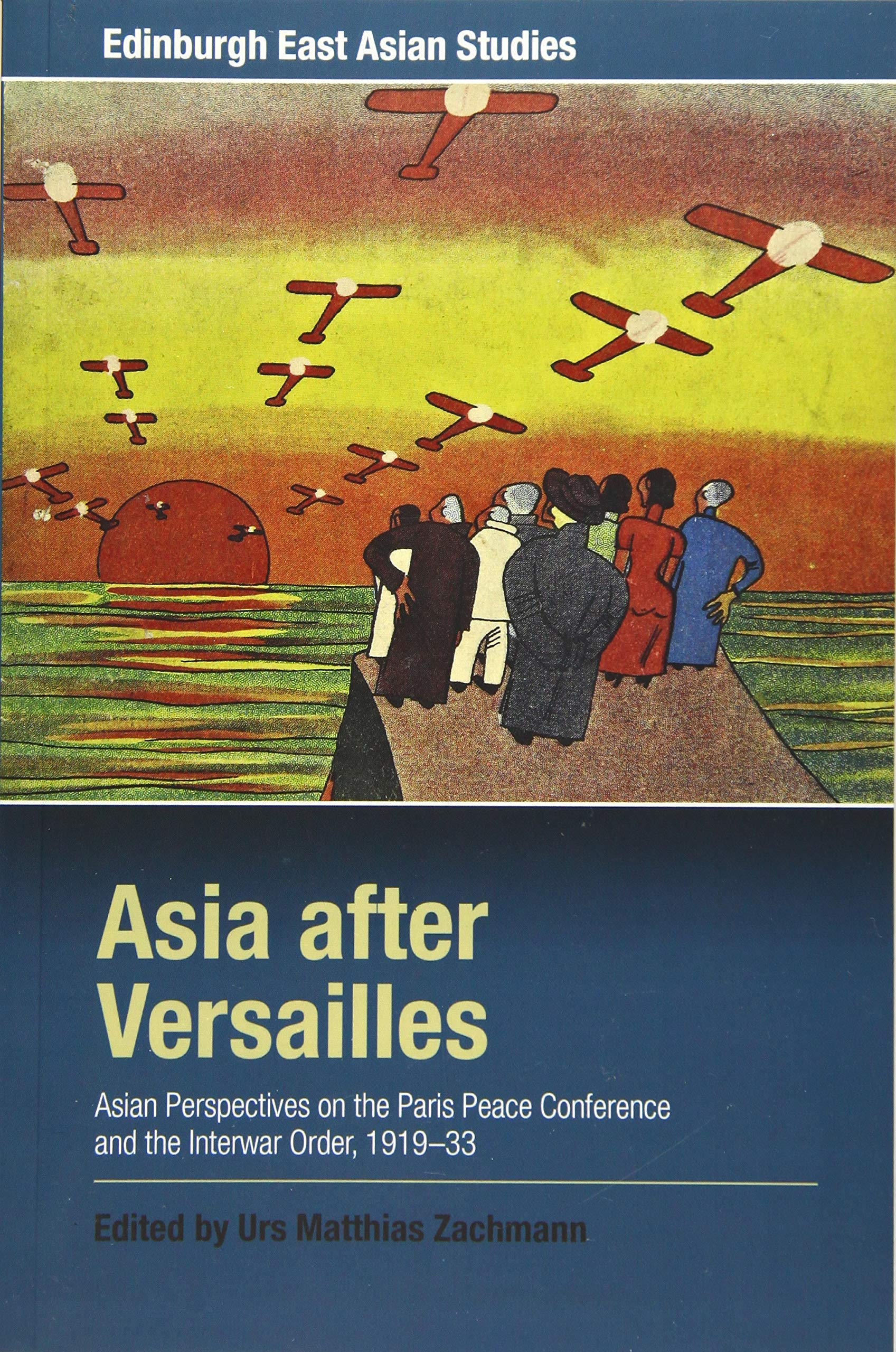 Asia After Versailles  Asian Perspectives On The Paris Peace Conference And The Interwar Order 1919 33  Edinburgh East Asian Studies
