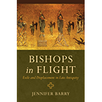 Bishops in Flight: Exile and Displacement in Late Antiquity