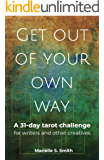 Get Out of Your Own Way: A 31-Day Tarot Challenge for Writers and Other Creatives (Creative Tarot Book 1)