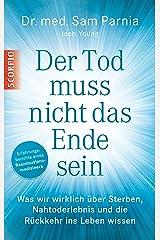 Der Tod muss nicht das Ende sein: Was wir wirklich über Sterben, Nahtoderlebnis und die Rückkehr ins Leben wissen (German Edition) Kindle Edition