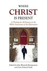Where Christ Is Present: A Theology for all Seasons on the 500th Anniversary of the Reformation Kindle Edition