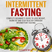 Intermittent Fasting: Complete Beginner's Guide to Lose Weight, Burn Fat and Stay Healthy Through Intermittent Fasting