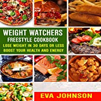 Weight Watchers Freestyle Cookbook: Lose Weight in 30 Days or Less, Boost Your Health and Energy