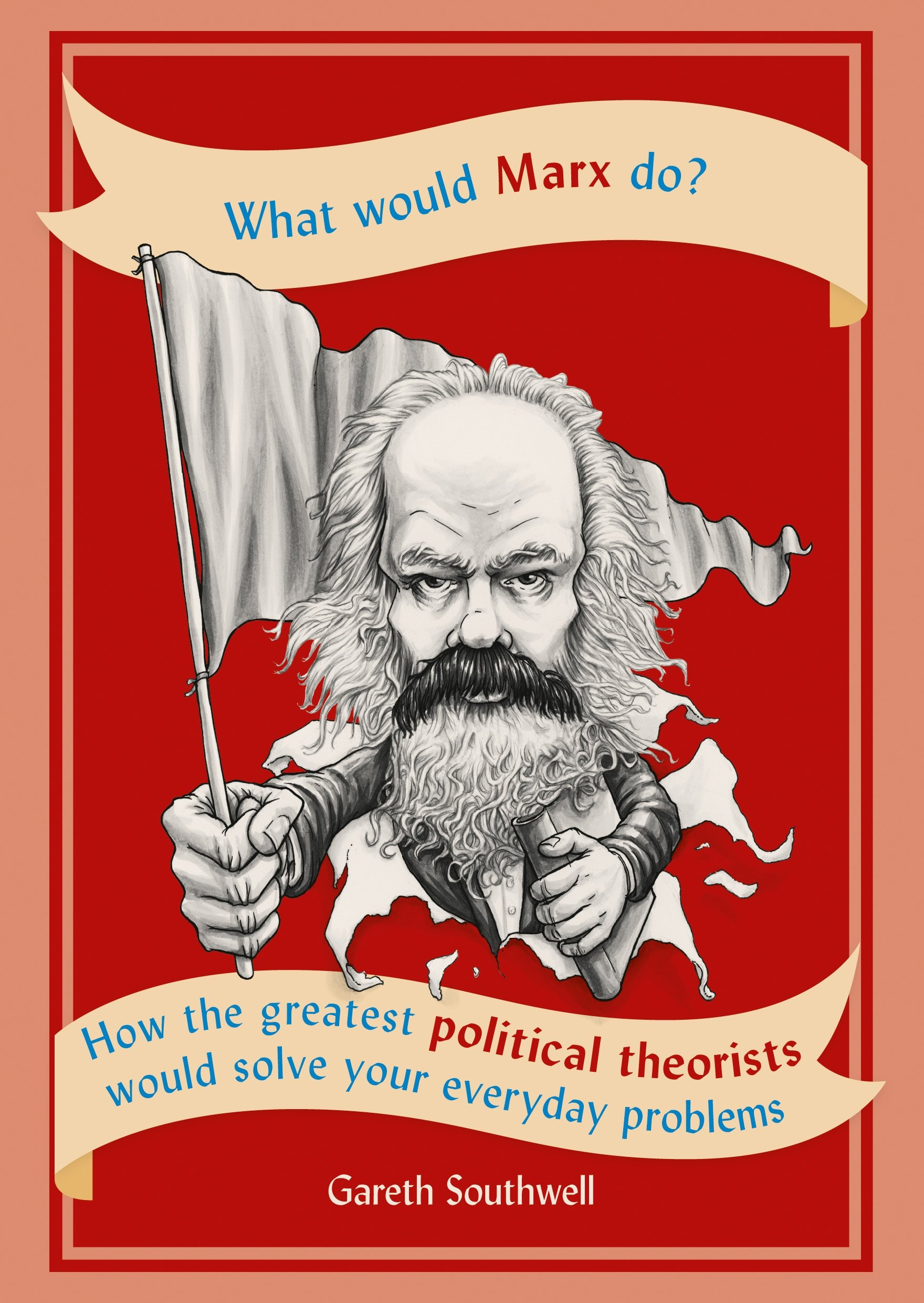 What Would Marx Do   How The Greatest Political Theorists Would Solve Your Everyday Problems
