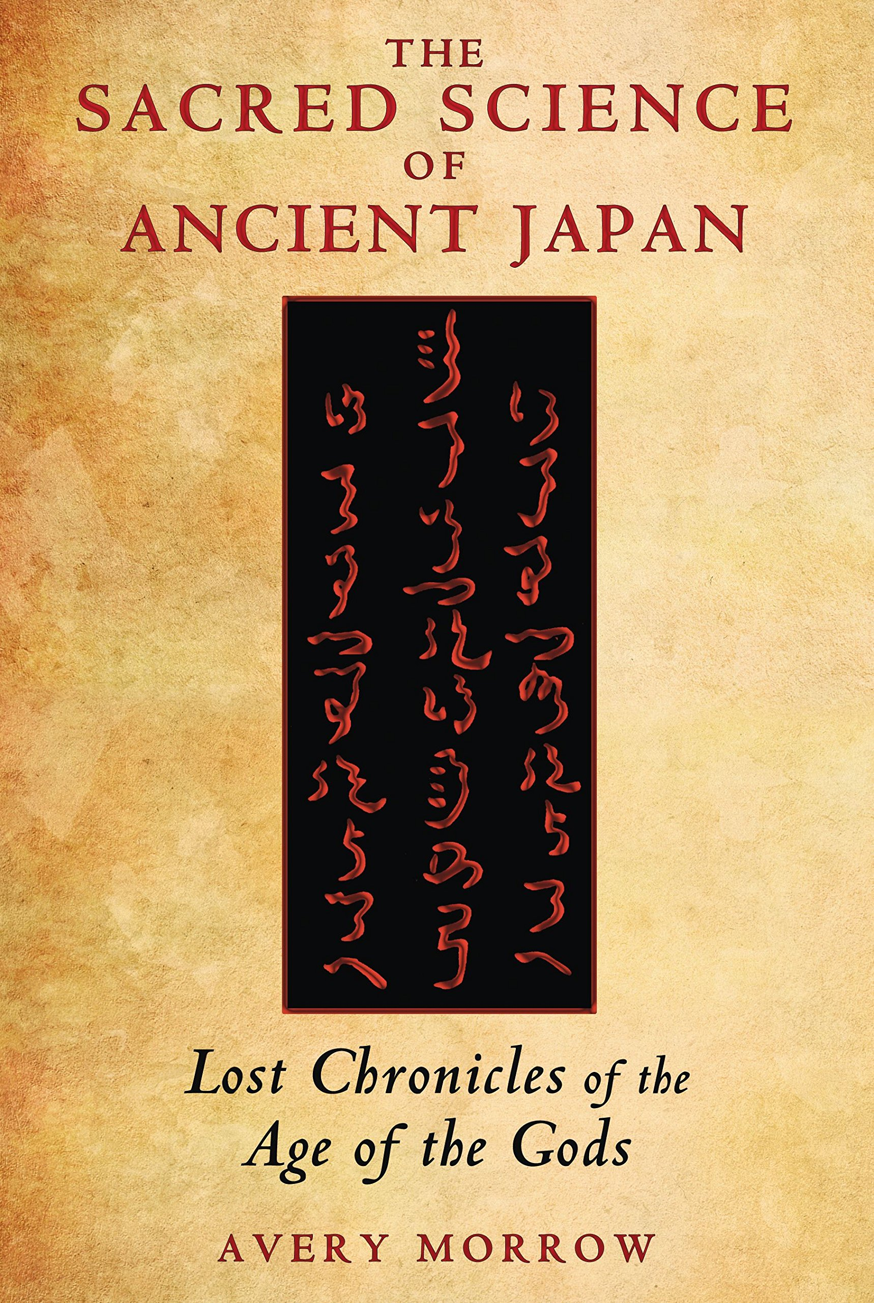 The Sacred Science Of Ancient Japan: Lost Chronicles Of The Age Of The  Gods: Avery Morrow: 9781591431701: Amazon: Books