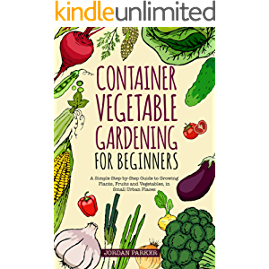 Container Vegetable Gardening for Beginners: A Simple Step-by-Step Guide to Growing Plants, Fruits and Vegetables, in…