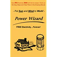 The Power Wizard: FREE Electricity - Forever! Let the Sun and Wind do the work -...