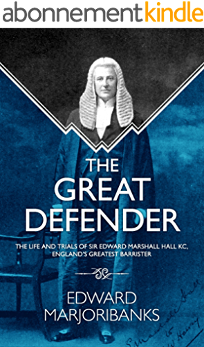 The Great Defender: The Life and Trials of Edward Marshall Hall KC, England's Greatest Barrister (English Edition)