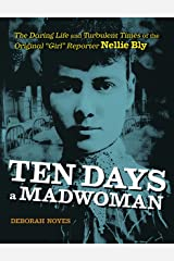 """Ten Days a Madwoman: The Daring Life and Turbulent Times of the Original """"Girl"""" Reporter, Nellie Bly Kindle Edition"""